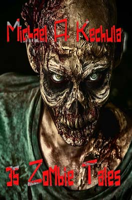 35 Zombie Tales by Michael A. Kechula